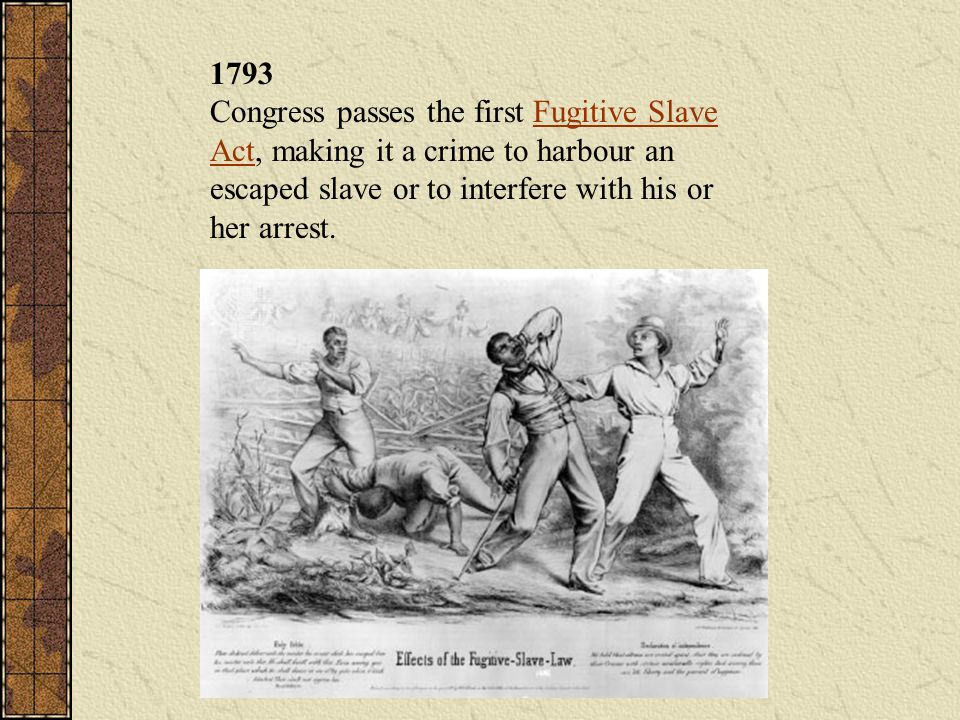 1793 Congress passes the first Fugitive Slave Act, making it a crime to harbour an escaped slave or to interfere with his or her arrest.