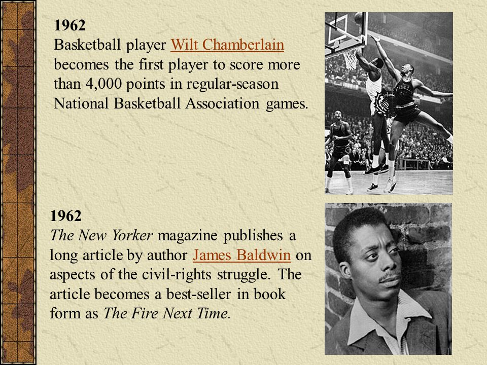 1962 Basketball player Wilt Chamberlain becomes the first player to score more than 4,000 points in regular-season National Basketball Association games.