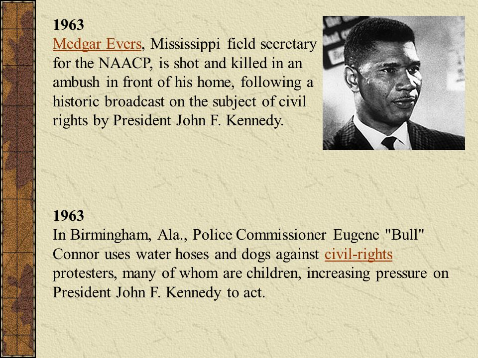 1963 Medgar Evers, Mississippi field secretary for the NAACP, is shot and killed in an ambush in front of his home, following a historic broadcast on the subject of civil rights by President John F. Kennedy.