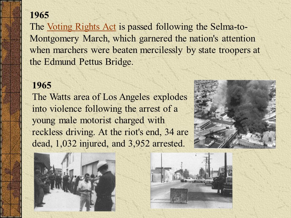 1965 The Voting Rights Act is passed following the Selma-to-Montgomery March, which garnered the nation s attention when marchers were beaten mercilessly by state troopers at the Edmund Pettus Bridge.