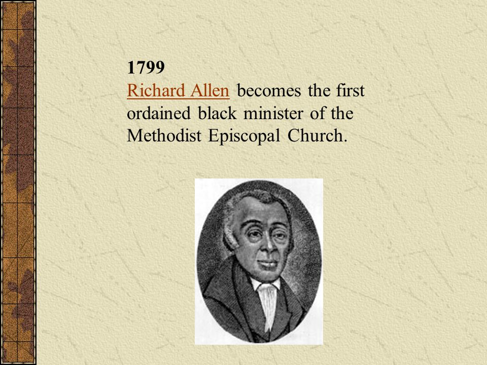 1799 Richard Allen becomes the first ordained black minister of the Methodist Episcopal Church.