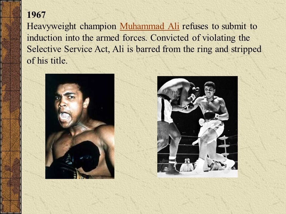 1967 Heavyweight champion Muhammad Ali refuses to submit to induction into the armed forces.