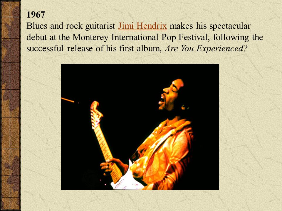 1967 Blues and rock guitarist Jimi Hendrix makes his spectacular debut at the Monterey International Pop Festival, following the successful release of his first album, Are You Experienced