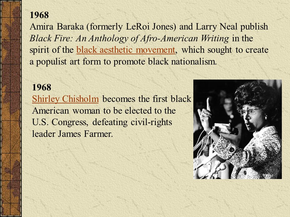 1968 Amira Baraka (formerly LeRoi Jones) and Larry Neal publish Black Fire: An Anthology of Afro-American Writing in the spirit of the black aesthetic movement, which sought to create a populist art form to promote black nationalism.