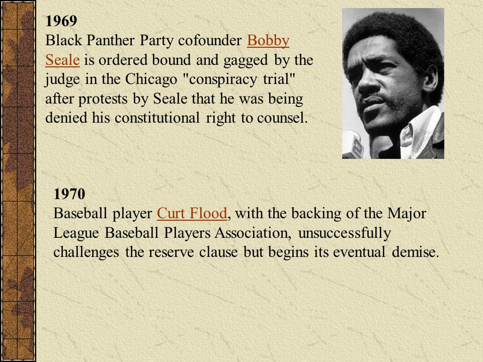 1969 Black Panther Party cofounder Bobby Seale is ordered bound and gagged by the judge in the Chicago conspiracy trial after protests by Seale that he was being denied his constitutional right to counsel.