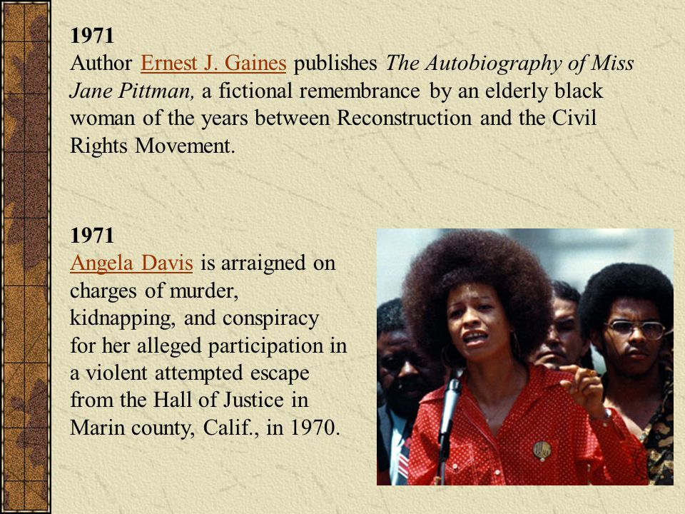 1971 Author Ernest J. Gaines publishes The Autobiography of Miss Jane Pittman, a fictional remembrance by an elderly black woman of the years between Reconstruction and the Civil Rights Movement.