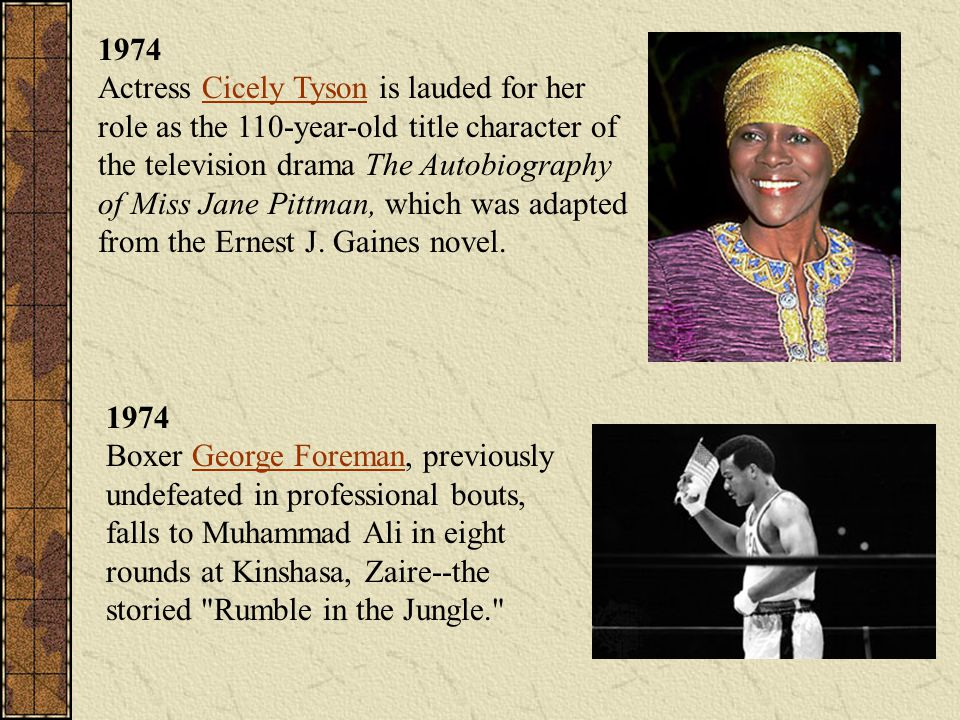 1974 Actress Cicely Tyson is lauded for her role as the 110-year-old title character of the television drama The Autobiography of Miss Jane Pittman, which was adapted from the Ernest J. Gaines novel.