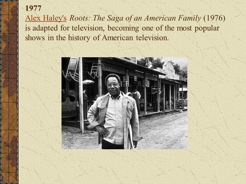 1977 Alex Haley s Roots: The Saga of an American Family (1976) is adapted for television, becoming one of the most popular shows in the history of American television.