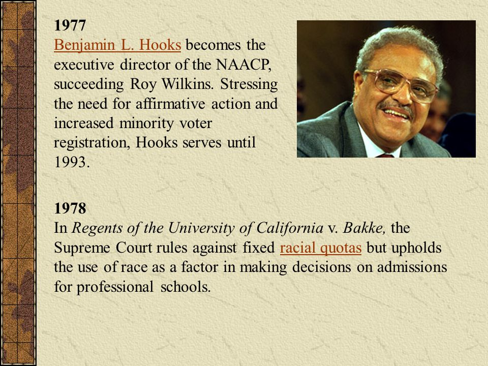 1977 Benjamin L. Hooks becomes the executive director of the NAACP, succeeding Roy Wilkins. Stressing the need for affirmative action and increased minority voter registration, Hooks serves until 1993.
