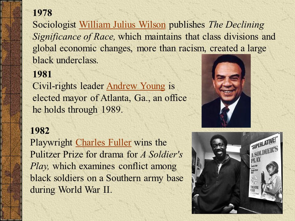 1978 Sociologist William Julius Wilson publishes The Declining Significance of Race, which maintains that class divisions and global economic changes, more than racism, created a large black underclass.
