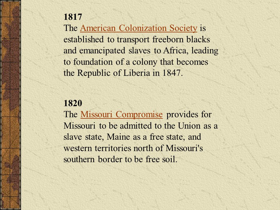 1817 The American Colonization Society is established to transport freeborn blacks and emancipated slaves to Africa, leading to foundation of a colony that becomes the Republic of Liberia in 1847.