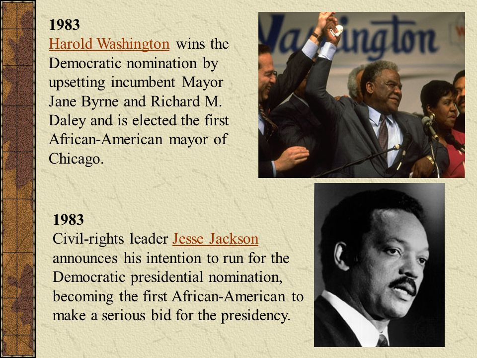 1983 Harold Washington wins the Democratic nomination by upsetting incumbent Mayor Jane Byrne and Richard M. Daley and is elected the first African-American mayor of Chicago.