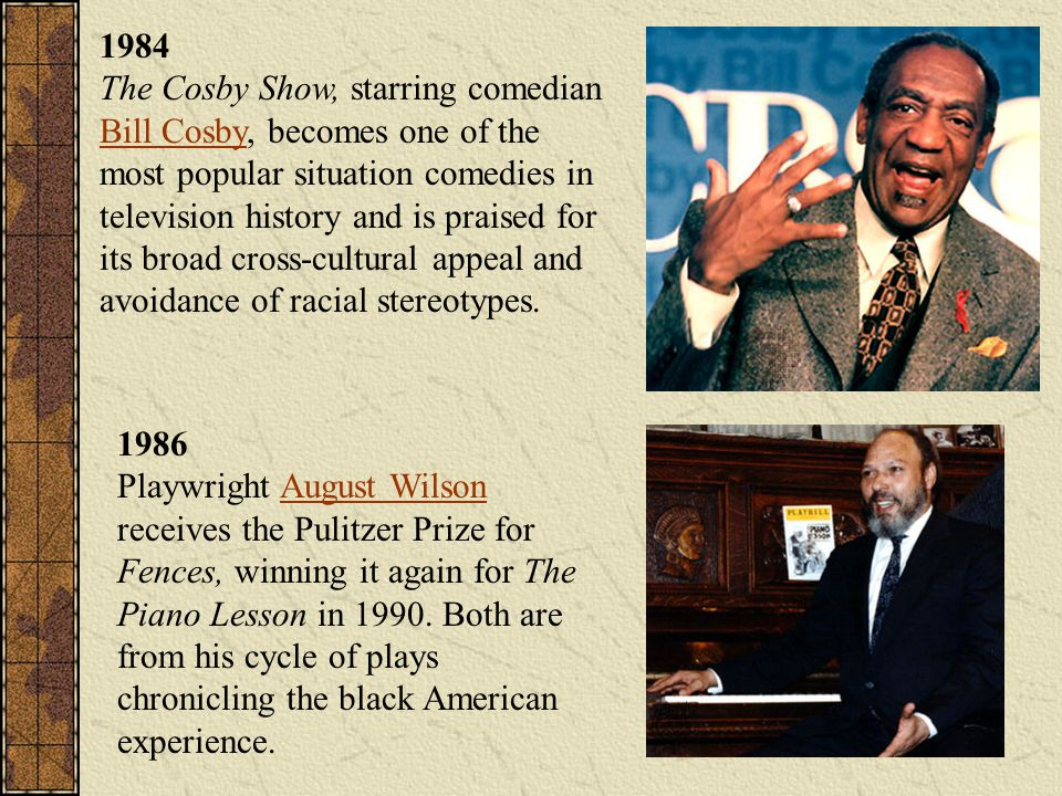 1984 The Cosby Show, starring comedian Bill Cosby, becomes one of the most popular situation comedies in television history and is praised for its broad cross-cultural appeal and avoidance of racial stereotypes.