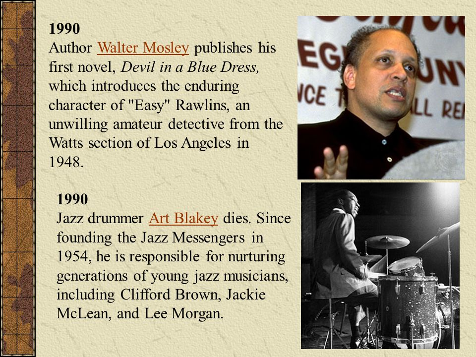 1990 Author Walter Mosley publishes his first novel, Devil in a Blue Dress, which introduces the enduring character of Easy Rawlins, an unwilling amateur detective from the Watts section of Los Angeles in 1948.