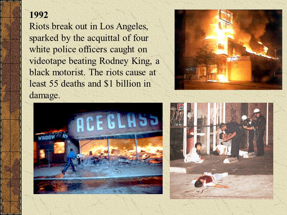 1992 Riots break out in Los Angeles, sparked by the acquittal of four white police officers caught on videotape beating Rodney King, a black motorist.