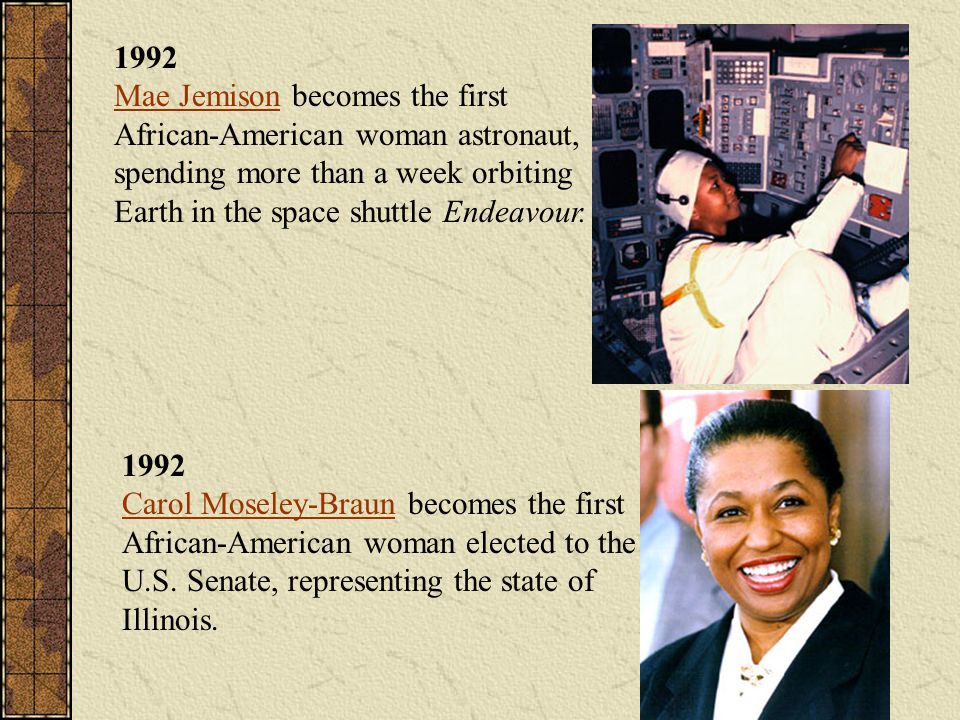1992 Mae Jemison becomes the first African-American woman astronaut, spending more than a week orbiting Earth in the space shuttle Endeavour.