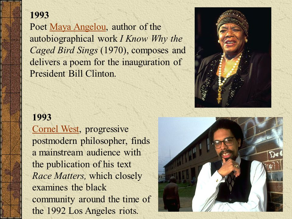 1993 Poet Maya Angelou, author of the autobiographical work I Know Why the Caged Bird Sings (1970), composes and delivers a poem for the inauguration of President Bill Clinton.
