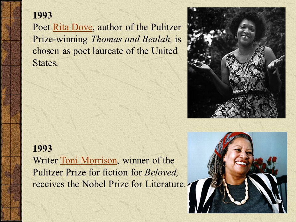 1993 Poet Rita Dove, author of the Pulitzer Prize-winning Thomas and Beulah, is chosen as poet laureate of the United States.