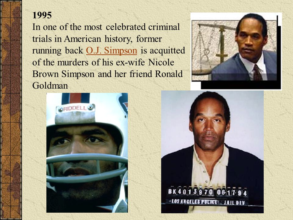 1995 In one of the most celebrated criminal trials in American history, former running back O.J. Simpson is acquitted of the murders of his ex-wife Nicole Brown Simpson and her friend Ronald Goldman