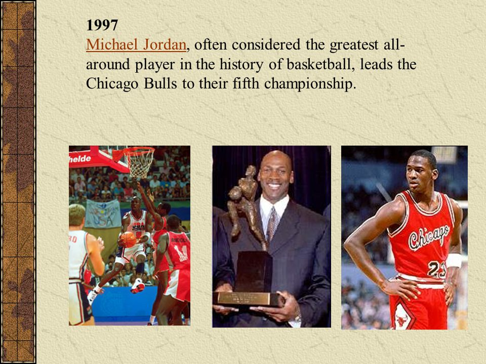 1997 Michael Jordan, often considered the greatest all-around player in the history of basketball, leads the Chicago Bulls to their fifth championship.