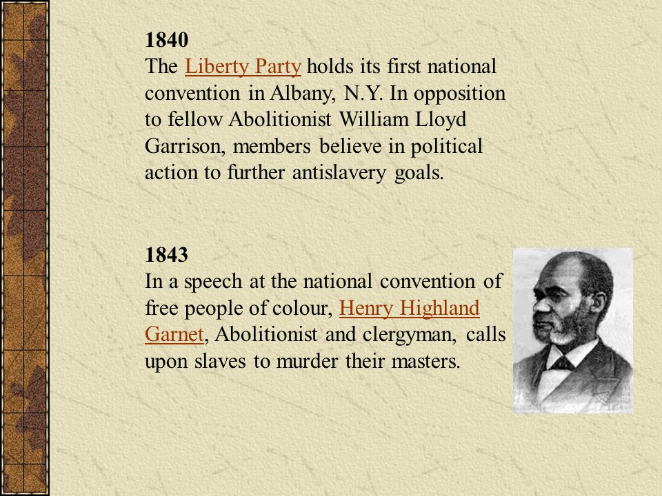 1840 The Liberty Party holds its first national convention in Albany, N.Y. In opposition to fellow Abolitionist William Lloyd Garrison, members believe in political action to further antislavery goals.