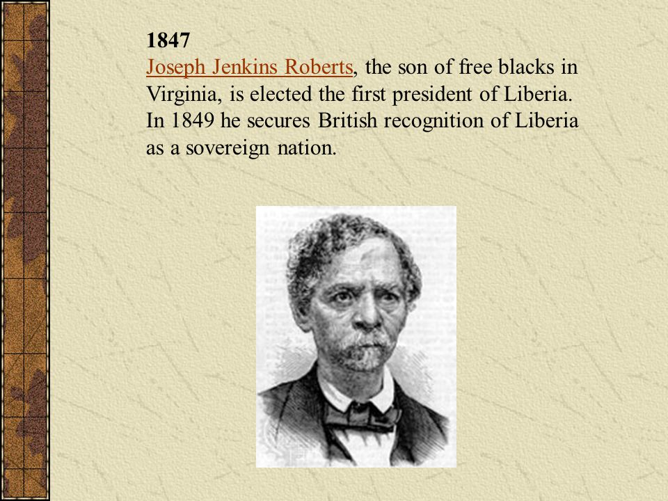 1847 Joseph Jenkins Roberts, the son of free blacks in Virginia, is elected the first president of Liberia.