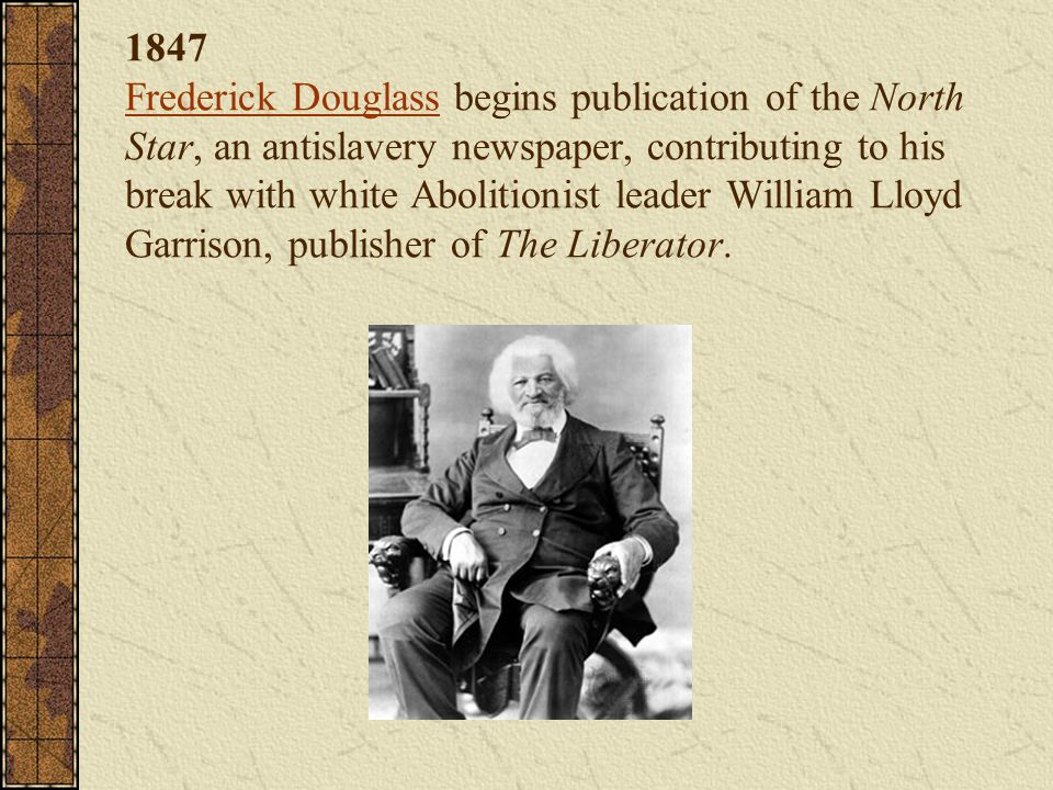 1847 Frederick Douglass begins publication of the North Star, an antislavery newspaper, contributing to his break with white Abolitionist leader William Lloyd Garrison, publisher of The Liberator.