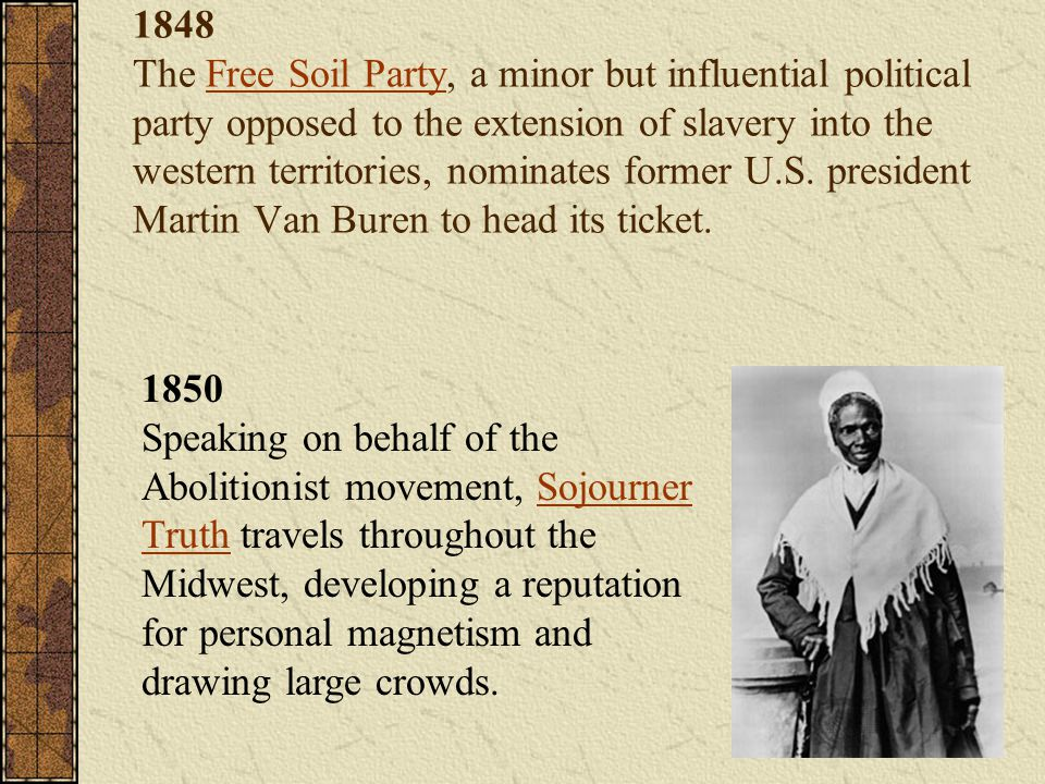 1848 The Free Soil Party, a minor but influential political party opposed to the extension of slavery into the western territories, nominates former U.S. president Martin Van Buren to head its ticket.