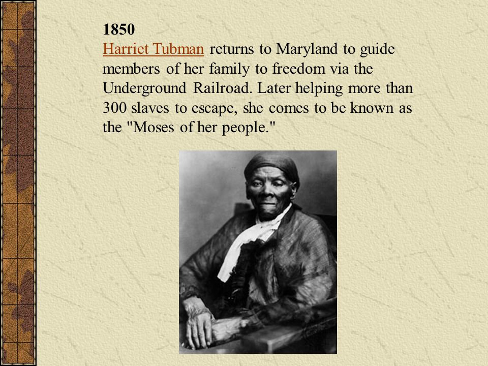 1850 Harriet Tubman returns to Maryland to guide members of her family to freedom via the Underground Railroad.