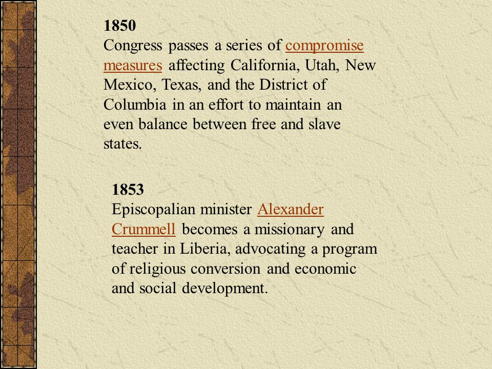 1850 Congress passes a series of compromise measures affecting California, Utah, New Mexico, Texas, and the District of Columbia in an effort to maintain an even balance between free and slave states.