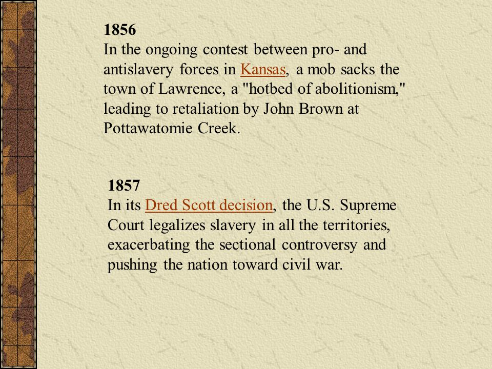 1856 In the ongoing contest between pro- and antislavery forces in Kansas, a mob sacks the town of Lawrence, a hotbed of abolitionism, leading to retaliation by John Brown at Pottawatomie Creek.
