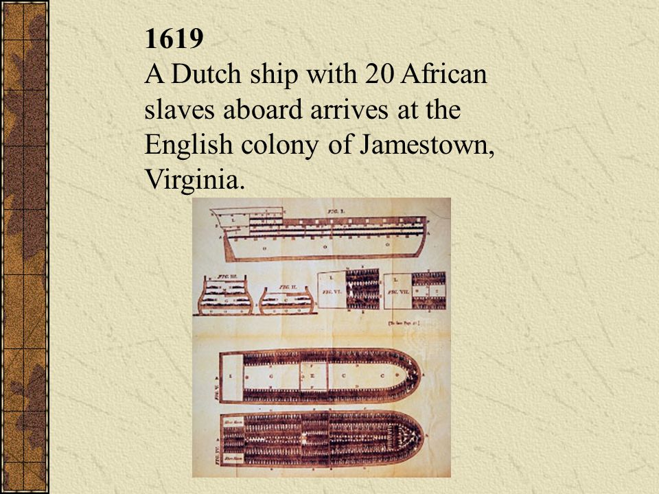 1619 A Dutch ship with 20 African slaves aboard arrives at the English colony of Jamestown, Virginia.