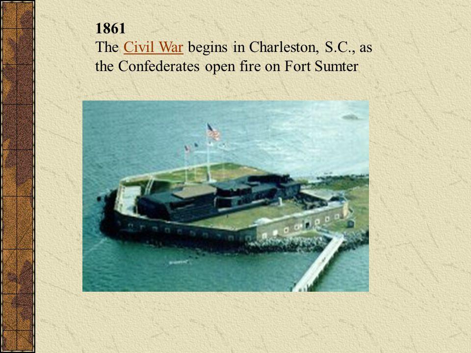 1861 The Civil War begins in Charleston, S. C