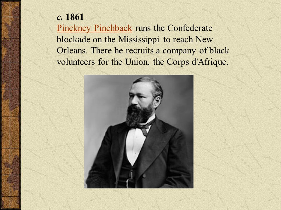 c. 1861 Pinckney Pinchback runs the Confederate blockade on the Mississippi to reach New Orleans.