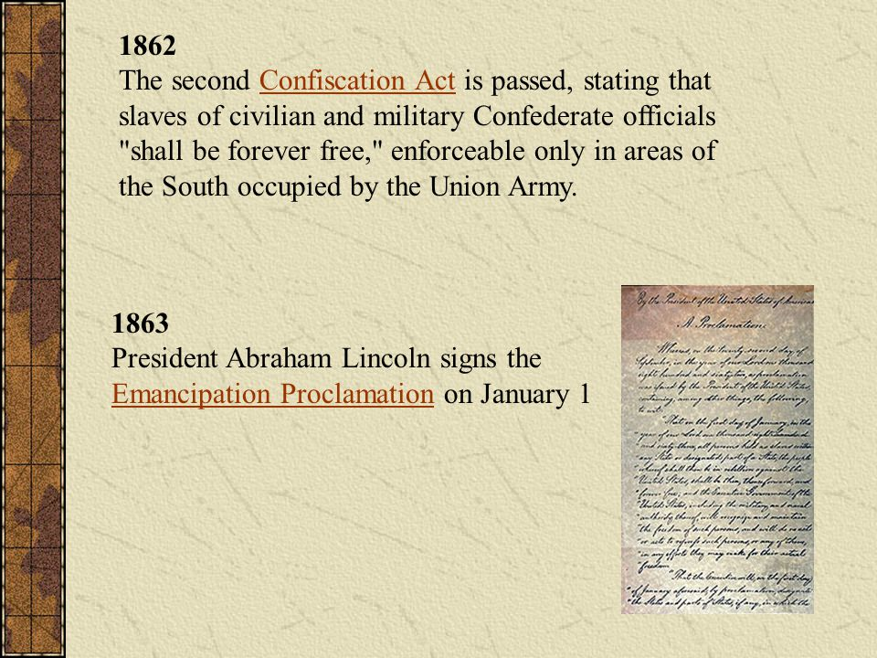1862 The second Confiscation Act is passed, stating that slaves of civilian and military Confederate officials shall be forever free, enforceable only in areas of the South occupied by the Union Army.
