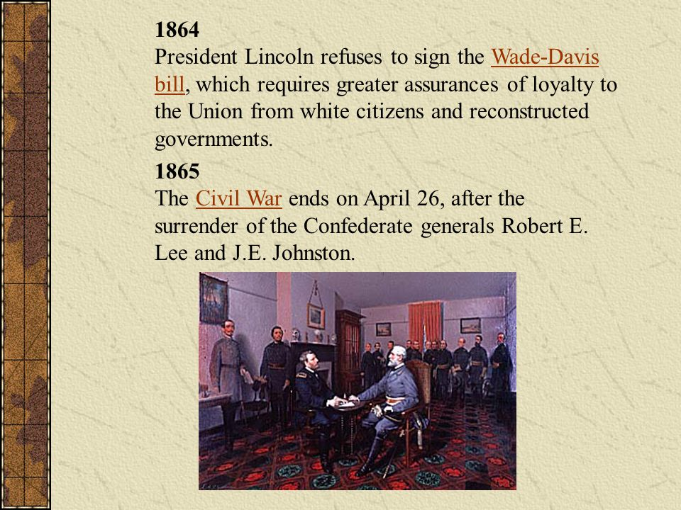 1864 President Lincoln refuses to sign the Wade-Davis bill, which requires greater assurances of loyalty to the Union from white citizens and reconstructed governments.