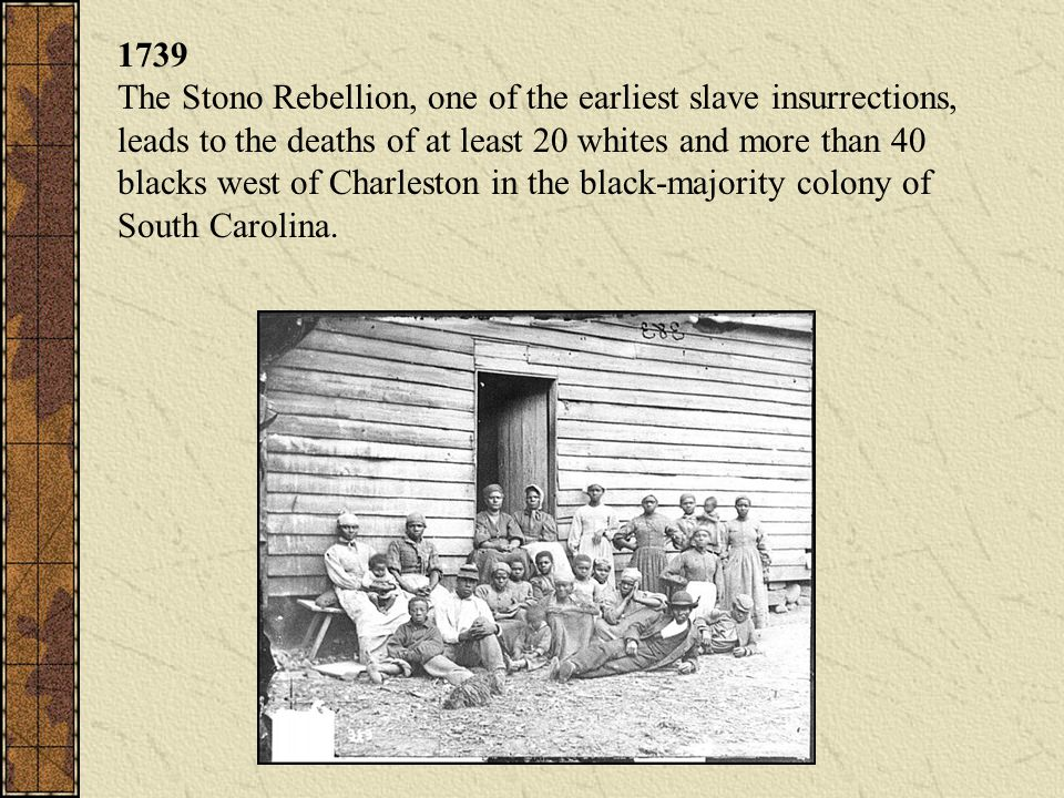 1739 The Stono Rebellion, one of the earliest slave insurrections, leads to the deaths of at least 20 whites and more than 40 blacks west of Charleston in the black-majority colony of South Carolina.