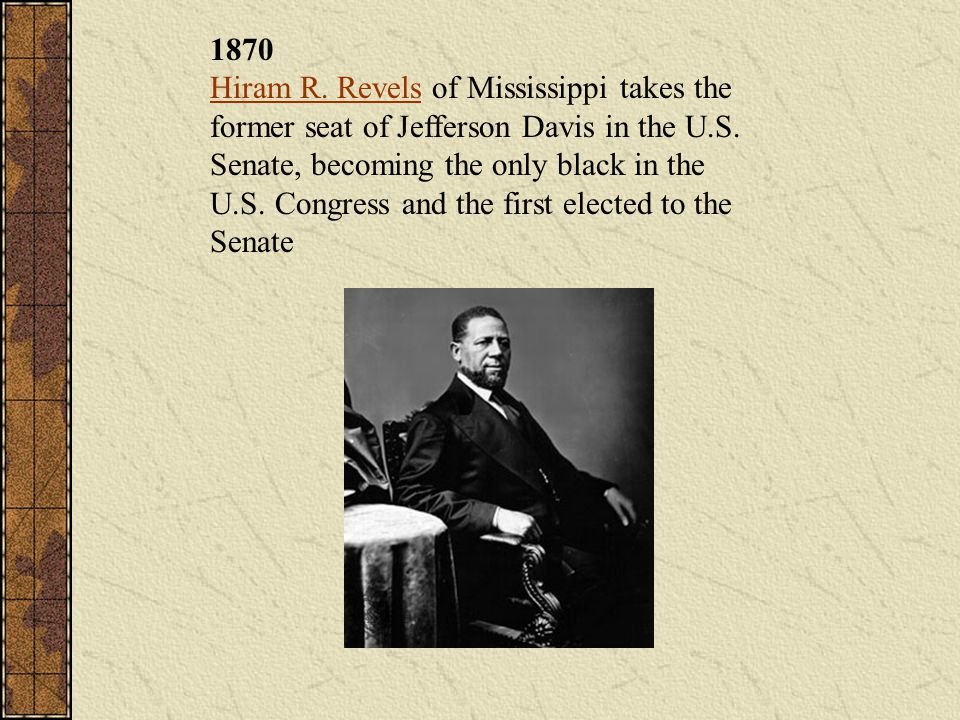 1870 Hiram R. Revels of Mississippi takes the former seat of Jefferson Davis in the U.S.