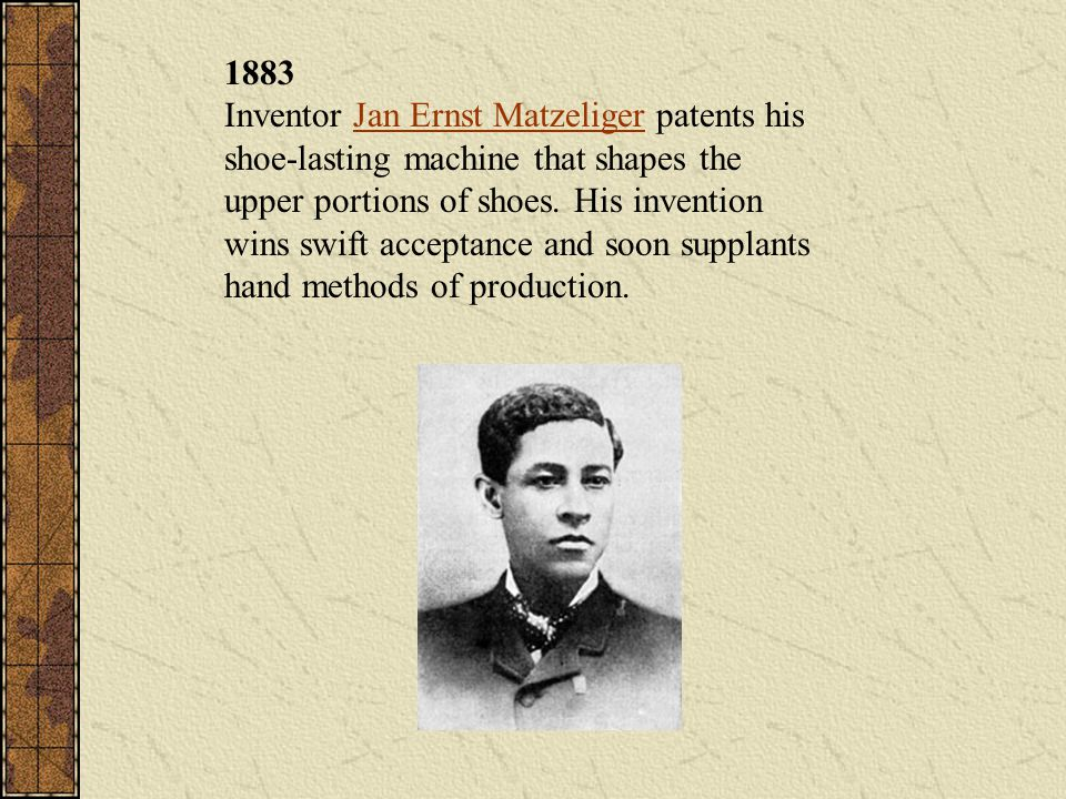 1883 Inventor Jan Ernst Matzeliger patents his shoe-lasting machine that shapes the upper portions of shoes.
