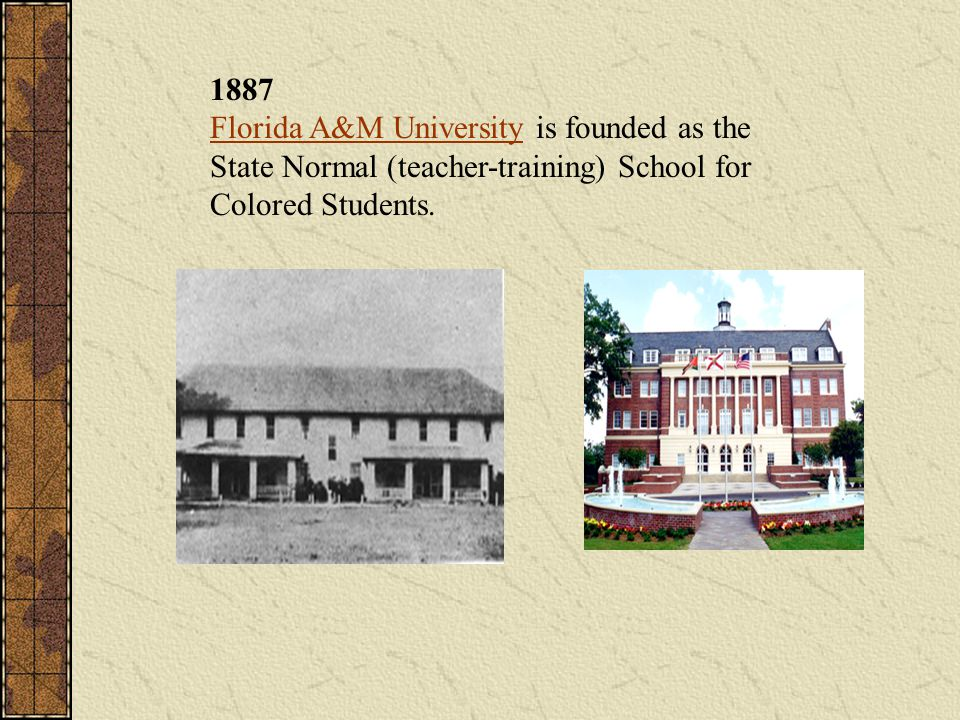 1887 Florida A&M University is founded as the State Normal (teacher-training) School for Colored Students.