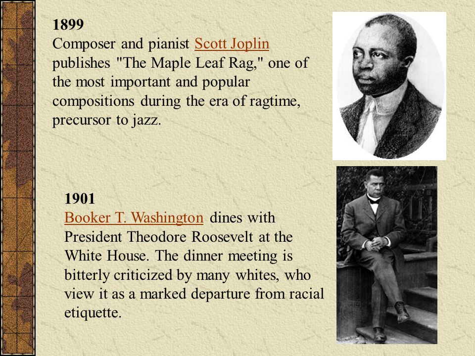 1899 Composer and pianist Scott Joplin publishes The Maple Leaf Rag, one of the most important and popular compositions during the era of ragtime, precursor to jazz.