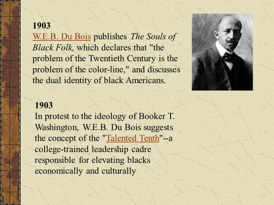 1903 W.E.B. Du Bois publishes The Souls of Black Folk, which declares that the problem of the Twentieth Century is the problem of the color-line, and discusses the dual identity of black Americans.
