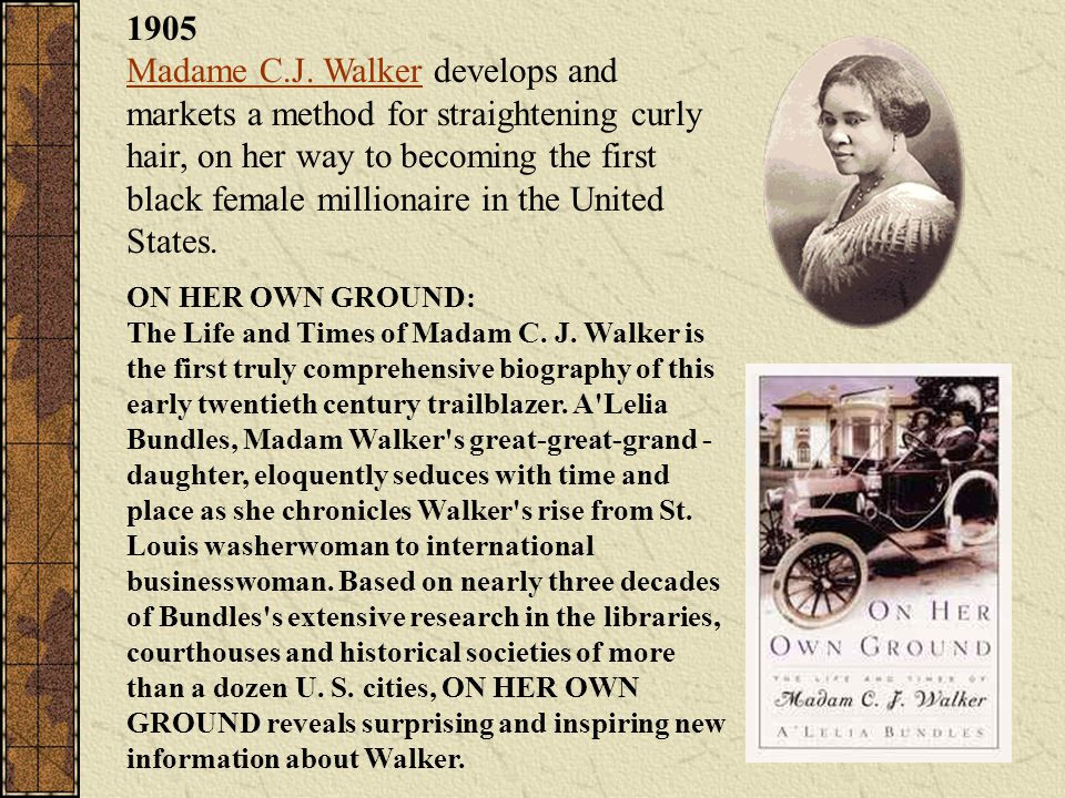 1905 Madame C.J. Walker develops and markets a method for straightening curly hair, on her way to becoming the first black female millionaire in the United States.