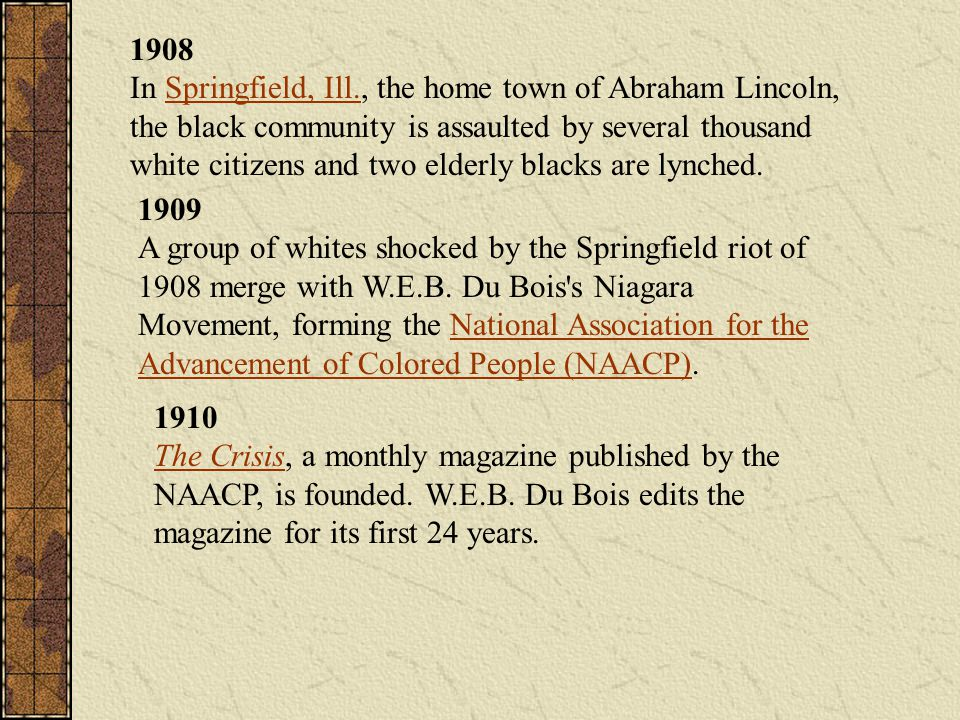 1908 In Springfield, Ill., the home town of Abraham Lincoln, the black community is assaulted by several thousand white citizens and two elderly blacks are lynched.
