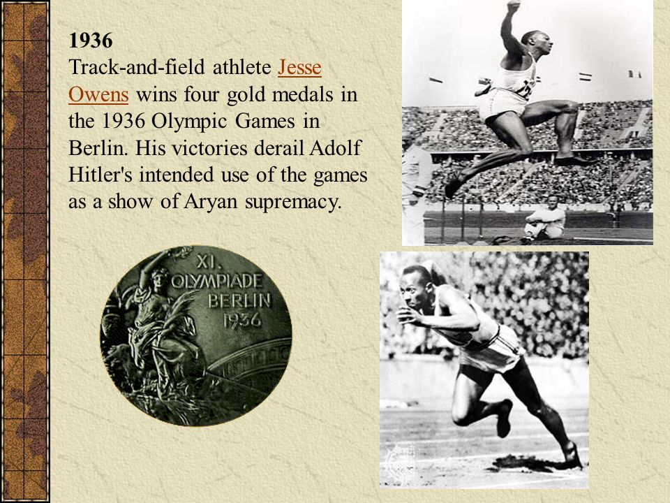 1936 Track-and-field athlete Jesse Owens wins four gold medals in the 1936 Olympic Games in Berlin.