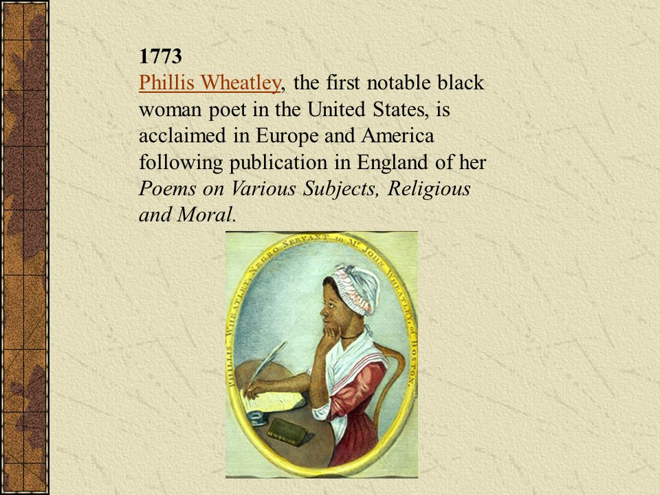 1773 Phillis Wheatley, the first notable black woman poet in the United States, is acclaimed in Europe and America following publication in England of her Poems on Various Subjects, Religious and Moral.