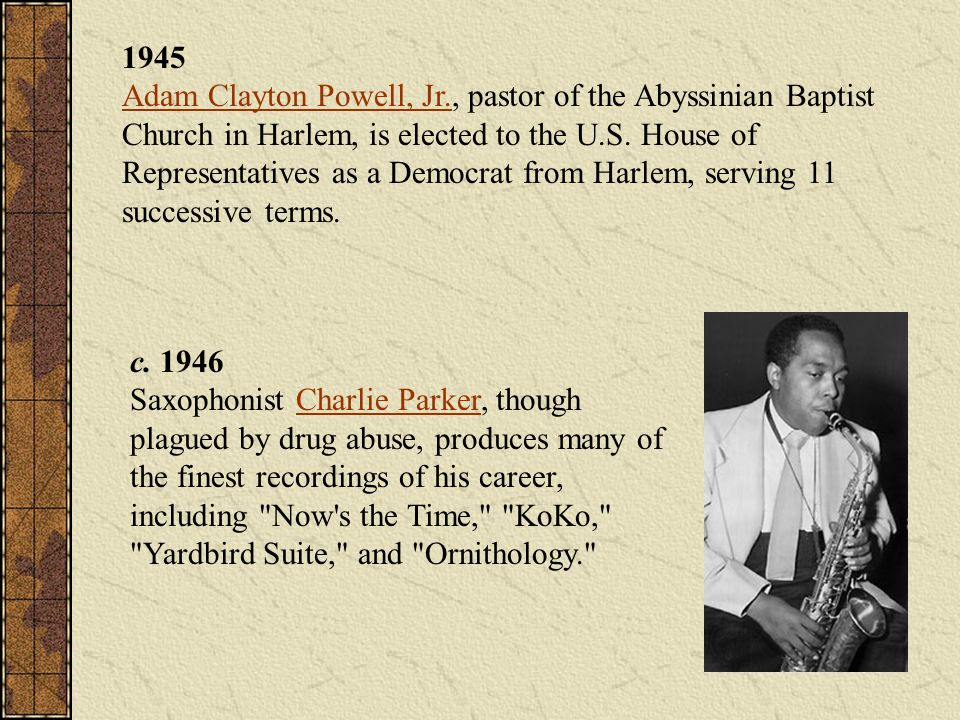 1945 Adam Clayton Powell, Jr., pastor of the Abyssinian Baptist Church in Harlem, is elected to the U.S. House of Representatives as a Democrat from Harlem, serving 11 successive terms.
