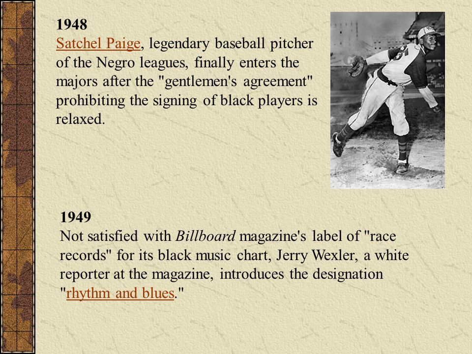 1948 Satchel Paige, legendary baseball pitcher of the Negro leagues, finally enters the majors after the gentlemen s agreement prohibiting the signing of black players is relaxed.