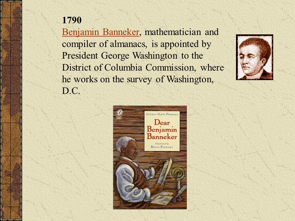 1790 Benjamin Banneker, mathematician and compiler of almanacs, is appointed by President George Washington to the District of Columbia Commission, where he works on the survey of Washington, D.C.