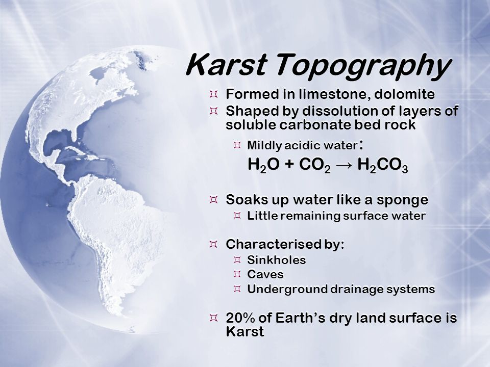 Karst Topography H2O + CO2 → H2CO3 Formed in limestone, dolomite